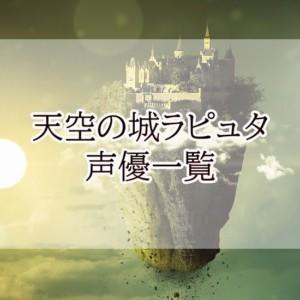 【天空の城ラピュタ声優一覧】シータ・ドーラは?主題歌の歌手も!