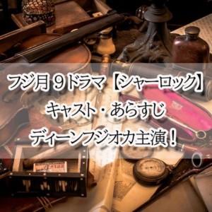 【シャーロック】キャスト・あらすじ・相関図ディーンフジオカ月9ドラマ!