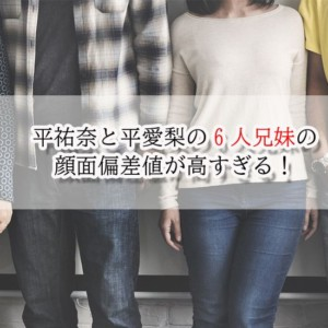 平祐奈と平愛梨の6人兄弟の年齢差は?両親の独特すぎる掟とは?