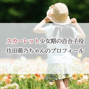 スカーレット百合子役(幼少期・子役)住田萌乃の年齢・身長プロフ