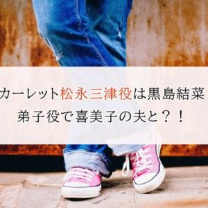 『スカーレット』松永三津役は黒島結菜!弟子役で喜美子の夫と?!