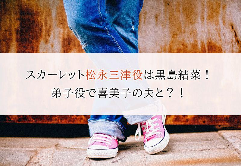 スカーレット』松永三津役は黒島結菜!弟子役で喜美子の夫と?!