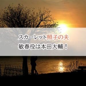 スカーレット照子の夫(結婚相手)敏春役は本田大輔!高身長のイケメン!