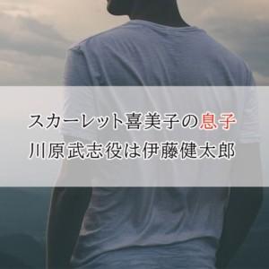 スカーレット喜美子の息子・川原武志役は伊藤健太郎!いつから出演?