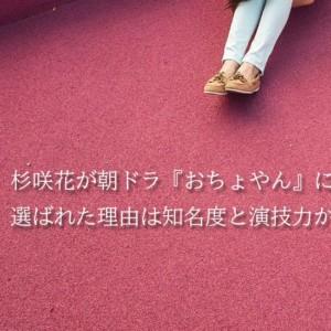杉咲花が朝ドラ『おちょやん』に選ばれた理由は知名度とコネ?