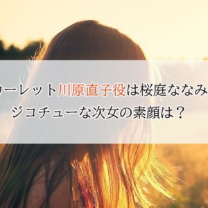 スカーレット川原直子役は桜庭ななみ!ジコチュー次女の素顔は?