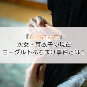 『石田さんち』芽衣子(次女)はこじらせ女子!伝説のヨーグルト事件とは