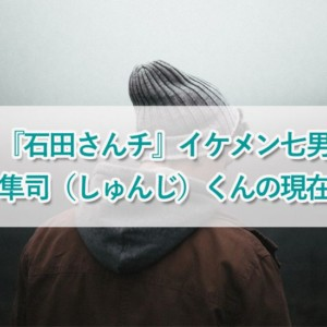 『石田さんチ』の隼司(しゅんじ)イケメンすぎる七男の現在