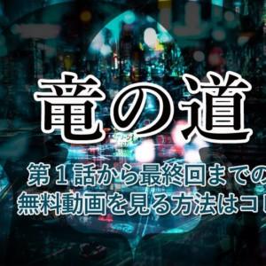 『竜の道』第1話から最終回までの動画を無料で見る方法
