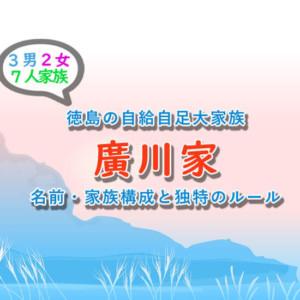 『廣川家』徳島の大家族の家族構成と名前&時給自足の収入は?