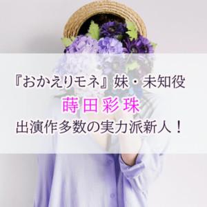 『おかえりモネ』妹・未知役の蒔田彩珠は出演作品多数の実力派