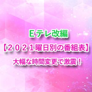 Eテレ改編【2021番組表】大幅な時間・曜日変更で大混乱!