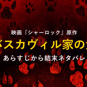 『バスカヴィル家の犬』ネタバレ!映画『シャーロック』原作の結末は?